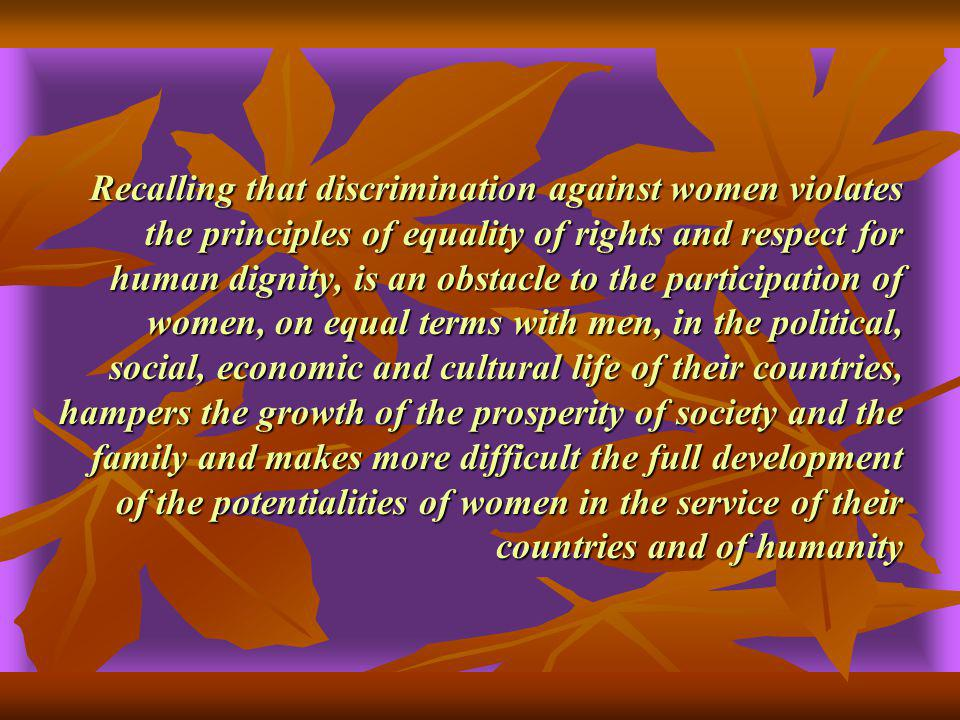 Recalling that discrimination against women violates the principles of equality of rights and respect for human dignity, is an obstacle to the participation of women, on equal terms with men, in the political, social, economic and cultural life of their countries, hampers the growth of the prosperity of society and the family and makes more difficult the full development of the potentialities of women in the service of their countries and of humanity