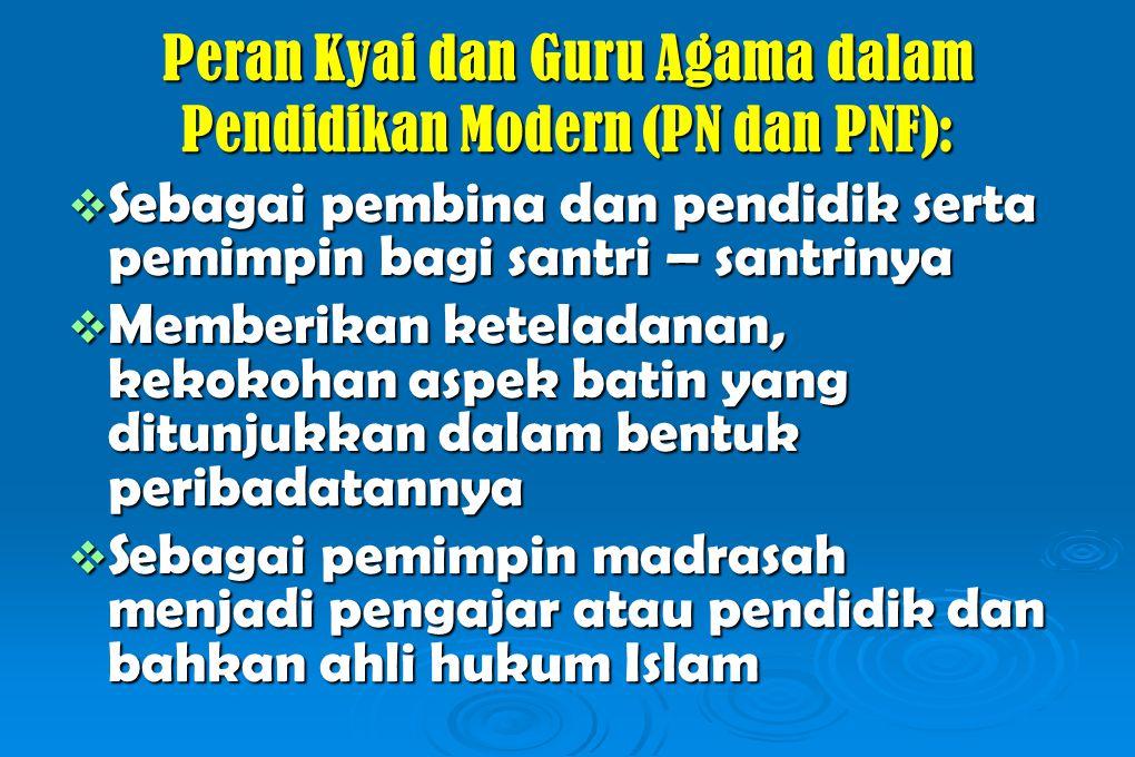 Peran Kyai dan Guru Agama dalam Pendidikan Modern (PN dan PNF):  Sebagai pembina dan pendidik serta pemimpin bagi santri – santrinya  Memberikan keteladanan, kekokohan aspek batin yang ditunjukkan dalam bentuk peribadatannya  Sebagai pemimpin madrasah menjadi pengajar atau pendidik dan bahkan ahli hukum Islam
