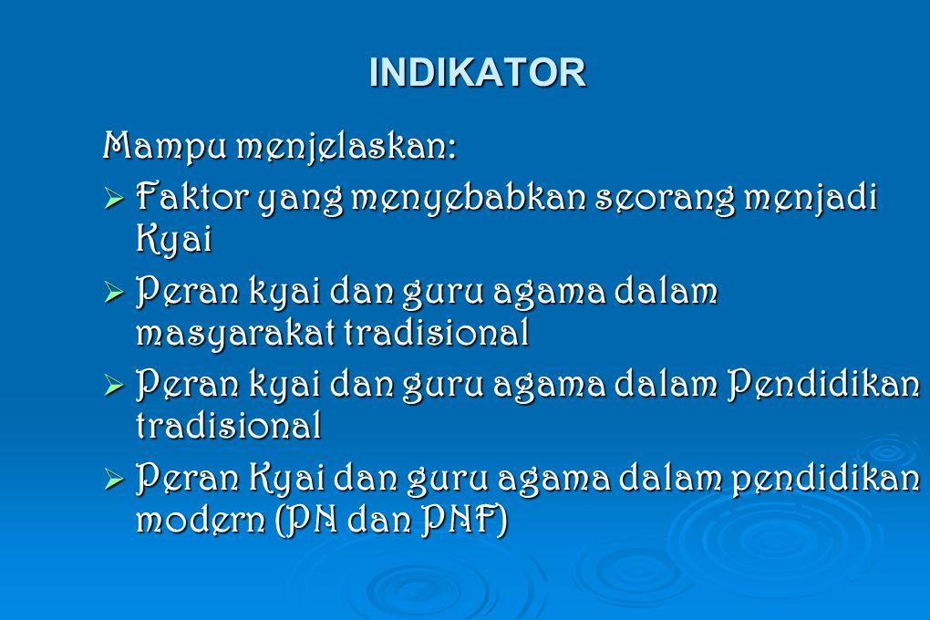 INDIKATOR Mampu menjelaskan:  Faktor yang menyebabkan seorang menjadi Kyai  Peran kyai dan guru agama dalam masyarakat tradisional  Peran kyai dan guru agama dalam Pendidikan tradisional  Peran Kyai dan guru agama dalam pendidikan modern (PN dan PNF)
