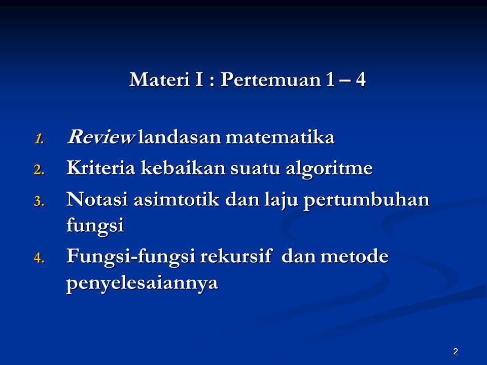 2 Materi I : Pertemuan 1 – 4 1. Review landasan matematika 2. Kriteria kebaikan suatu algoritme 3. Notasi asimtotik dan laju pertumbuhan fungsi 4. Fun