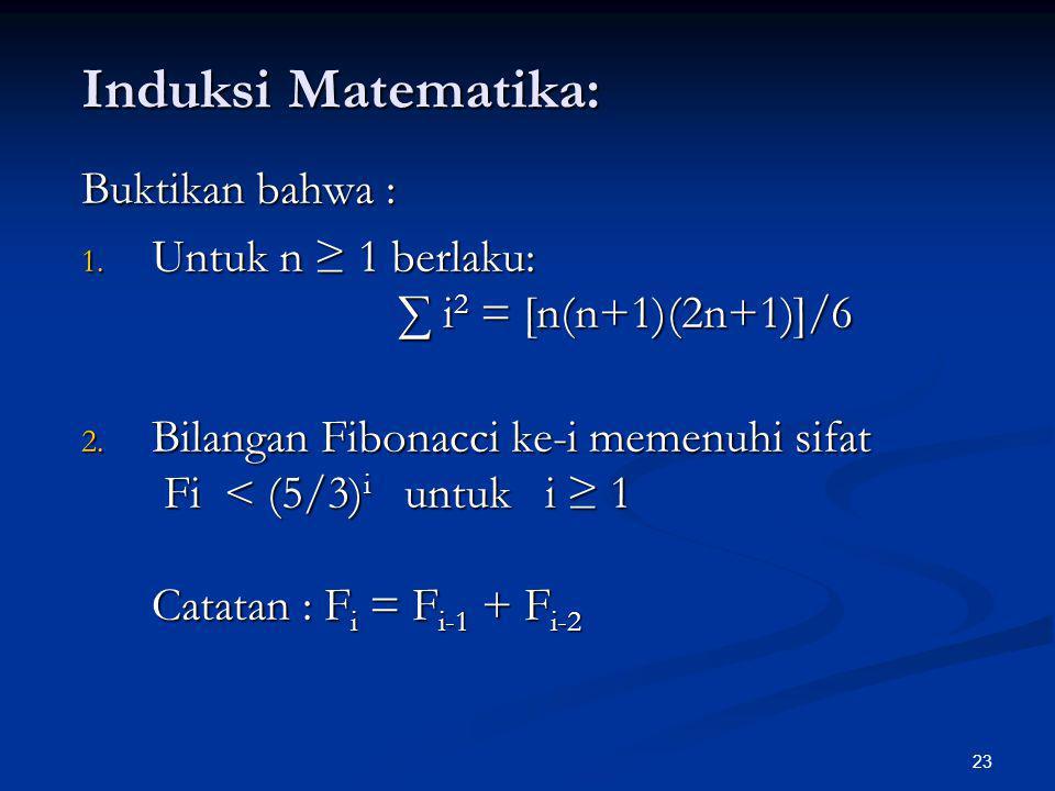 23 Induksi Matematika: Buktikan bahwa : 1. Untuk n ≥ 1 berlaku: ∑ i 2 = [n(n+1)(2n+1)]/6 2. Bilangan Fibonacci ke-i memenuhi sifat Fi < (5/3) i untuk