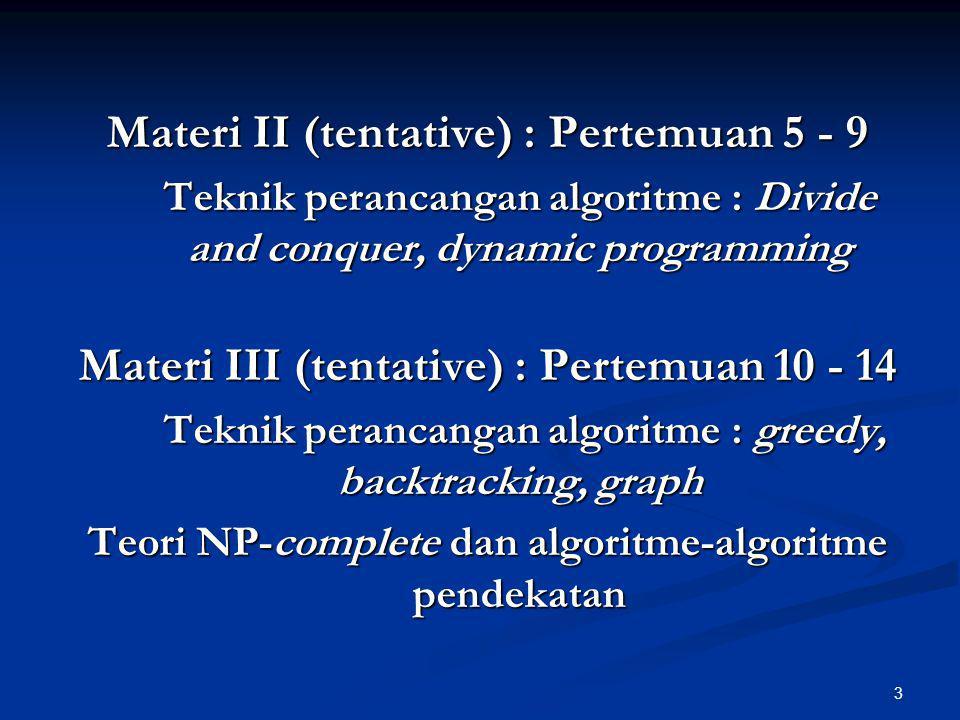 3 Materi II (tentative) : Pertemuan 5 - 9 Teknik perancangan algoritme : Divide and conquer, dynamic programming Materi III (tentative) : Pertemuan 10