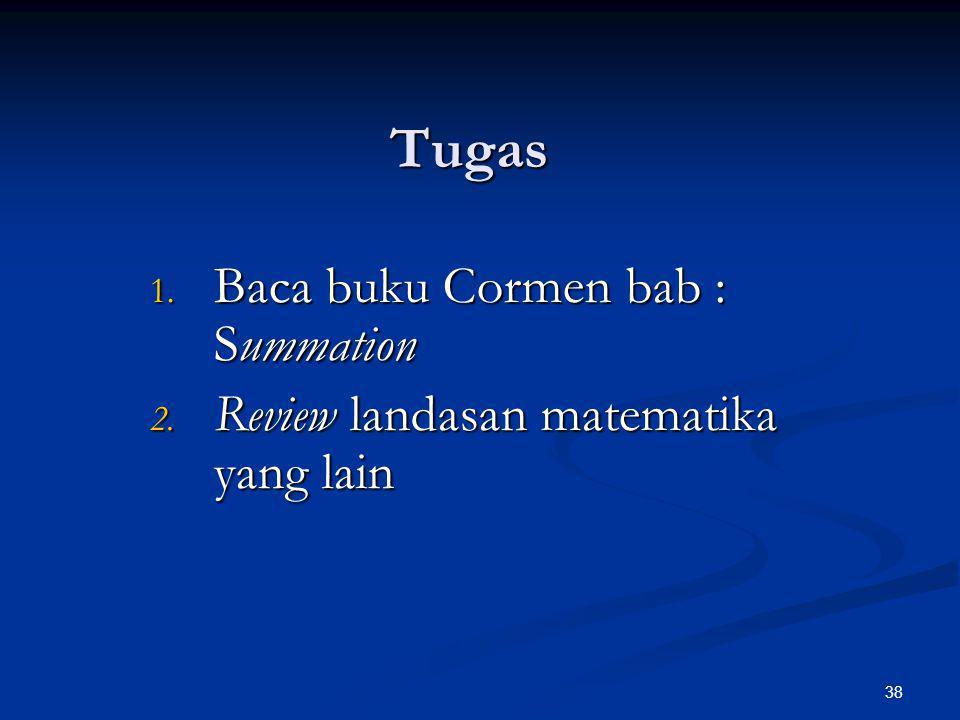 38 Tugas 1. Baca buku Cormen bab : Summation 2. Review landasan matematika yang lain