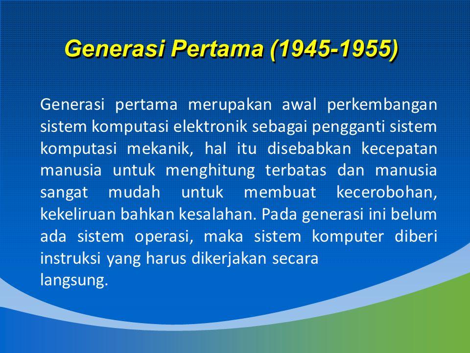 Generasi Pertama (1945-1955) Generasi pertama merupakan awal perkembangan sistem komputasi elektronik sebagai pengganti sistem komputasi mekanik, hal