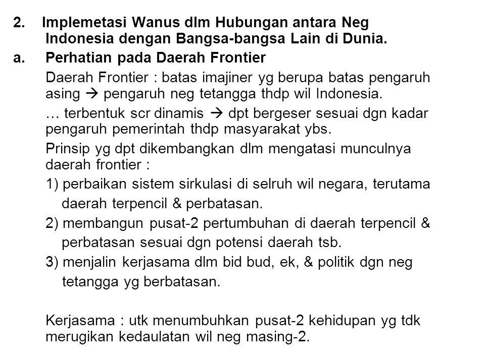2. Implemetasi Wanus dlm Hubungan antara Neg Indonesia dengan Bangsa-bangsa Lain di Dunia. a.Perhatian pada Daerah Frontier Daerah Frontier : batas im
