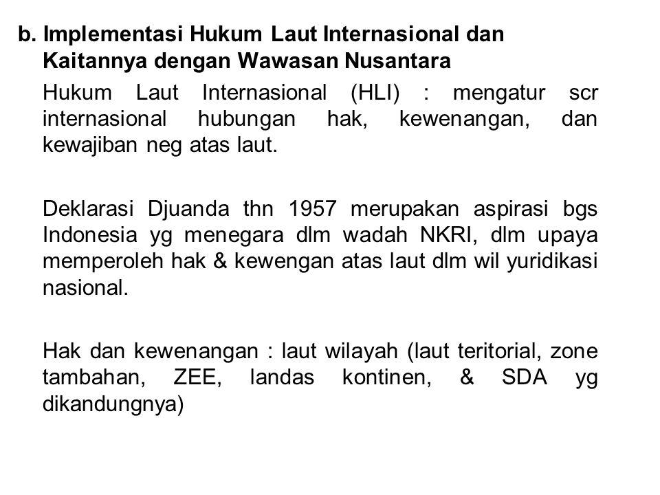b. Implementasi Hukum Laut Internasional dan Kaitannya dengan Wawasan Nusantara Hukum Laut Internasional (HLI) : mengatur scr internasional hubungan h