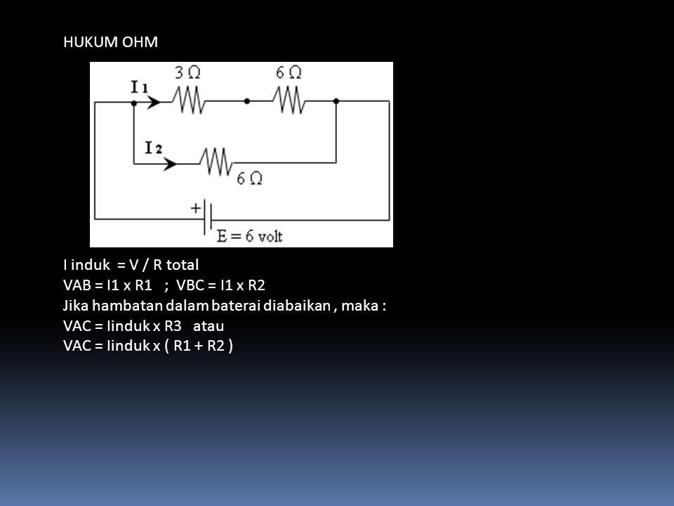 HUKUM OHM I induk = V / R total VAB = I1 x R1 ; VBC = I1 x R2 Jika hambatan dalam baterai diabaikan, maka : VAC = Iinduk x R3 atau VAC = Iinduk x ( R1