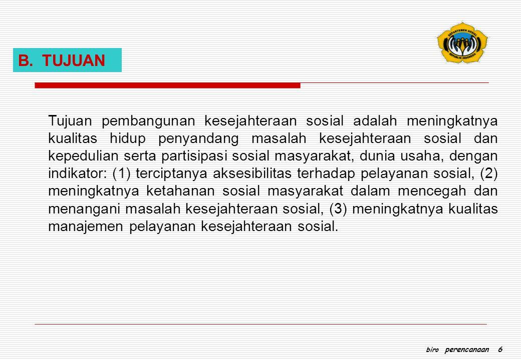 B.TUJUAN Tujuan pembangunan kesejahteraan sosial adalah meningkatnya kualitas hidup penyandang masalah kesejahteraan sosial dan kepedulian serta parti