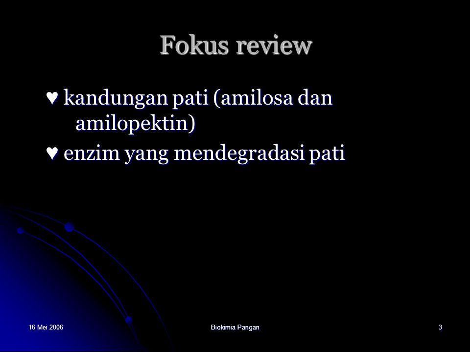 16 Mei 2006Biokimia Pangan3 Fokus review ♥ kandungan pati (amilosa dan amilopektin) ♥ enzim yang mendegradasi pati