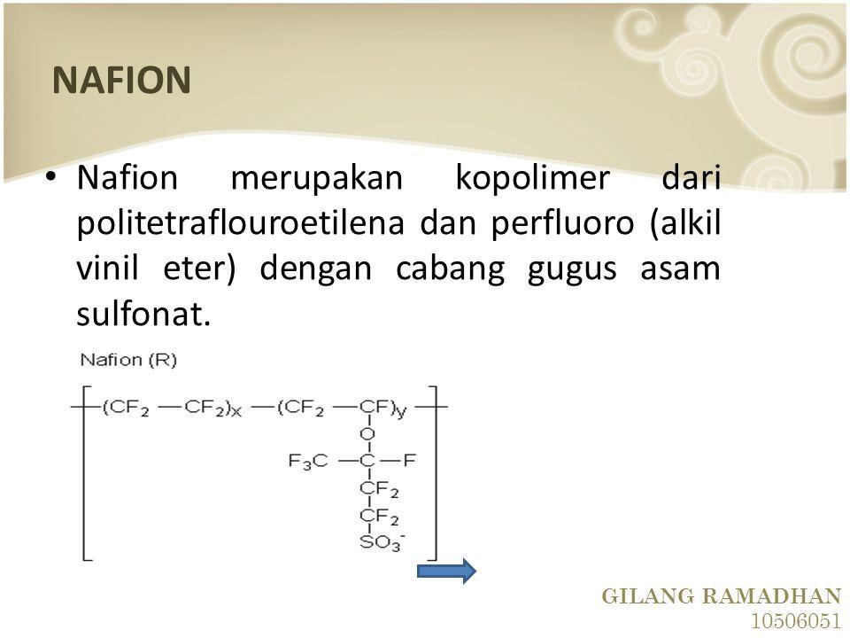 NAFION Nafion merupakan kopolimer dari politetraflouroetilena dan perfluoro (alkil vinil eter) dengan cabang gugus asam sulfonat. GILANG RAMADHAN 1050
