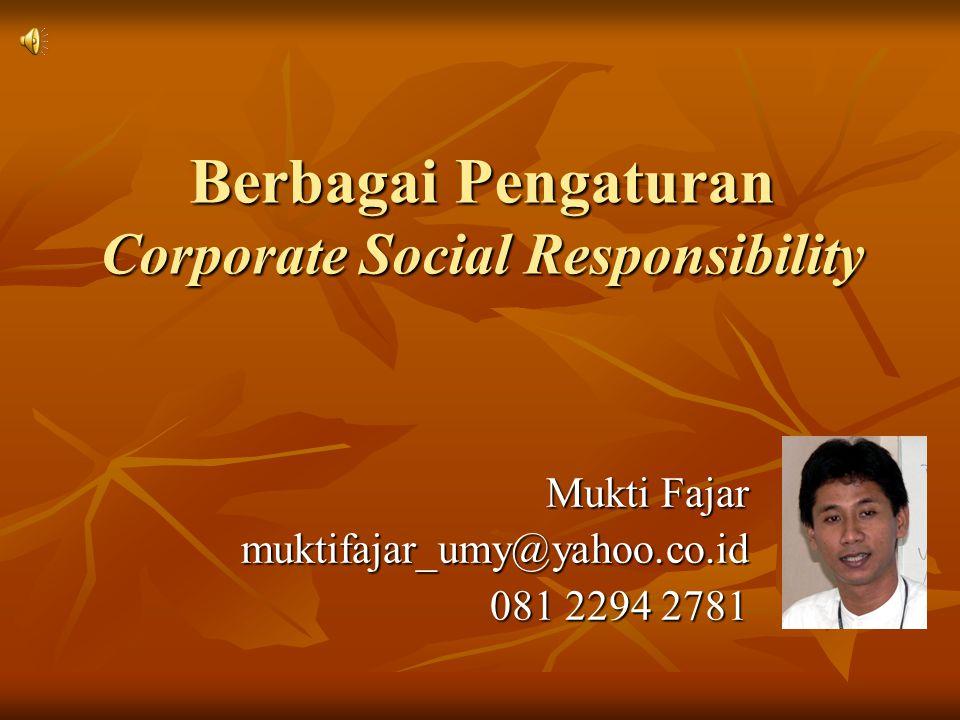 Berbagai Pengaturan Corporate Social Responsibility Mukti Fajar muktifajar_umy@yahoo.co.id 081 2294 2781