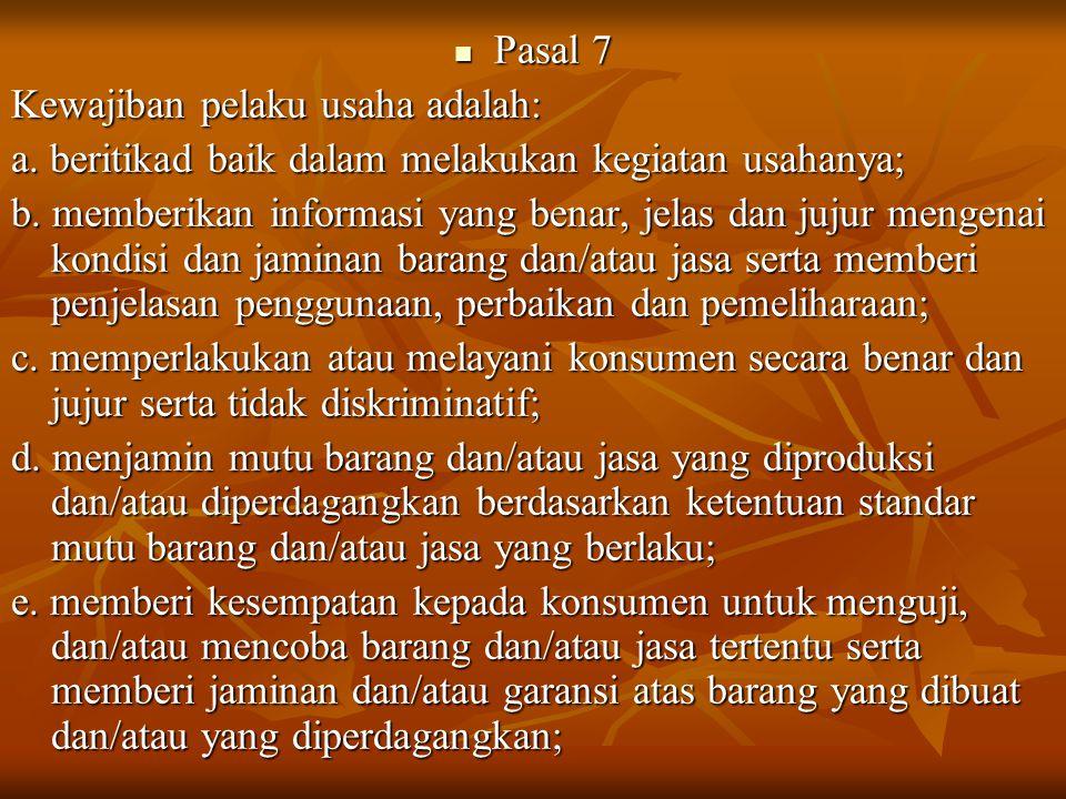 Pasal 7 Pasal 7 Kewajiban pelaku usaha adalah: a. beritikad baik dalam melakukan kegiatan usahanya; b. memberikan informasi yang benar, jelas dan juju
