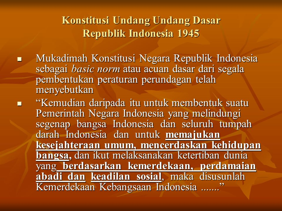 Konstitusi Undang Undang Dasar Republik Indonesia 1945 Mukadimah Konstitusi Negara Republik Indonesia sebagai basic norm atau acuan dasar dari segala pembentukan peraturan perundagan telah menyebutkan Mukadimah Konstitusi Negara Republik Indonesia sebagai basic norm atau acuan dasar dari segala pembentukan peraturan perundagan telah menyebutkan Kemudian daripada itu untuk membentuk suatu Pemerintah Negara Indonesia yang melindungi segenap bangsa Indonesia dan seluruh tumpah darah Indonesia dan untuk memajukan kesejahteraan umum, mencerdaskan kehidupan bangsa, dan ikut melaksanakan ketertiban dunia yang berdasarkan kemerdekaan, perdamaian abadi dan keadilan sosial, maka disusunlah Kemerdekaan Kebangsaan Indonesia....... Kemudian daripada itu untuk membentuk suatu Pemerintah Negara Indonesia yang melindungi segenap bangsa Indonesia dan seluruh tumpah darah Indonesia dan untuk memajukan kesejahteraan umum, mencerdaskan kehidupan bangsa, dan ikut melaksanakan ketertiban dunia yang berdasarkan kemerdekaan, perdamaian abadi dan keadilan sosial, maka disusunlah Kemerdekaan Kebangsaan Indonesia.......
