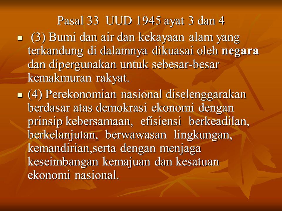 Pasal 33 UUD 1945 ayat 3 dan 4 (3) Bumi dan air dan kekayaan alam yang terkandung di dalamnya dikuasai oleh negara dan dipergunakan untuk sebesar-besar kemakmuran rakyat.