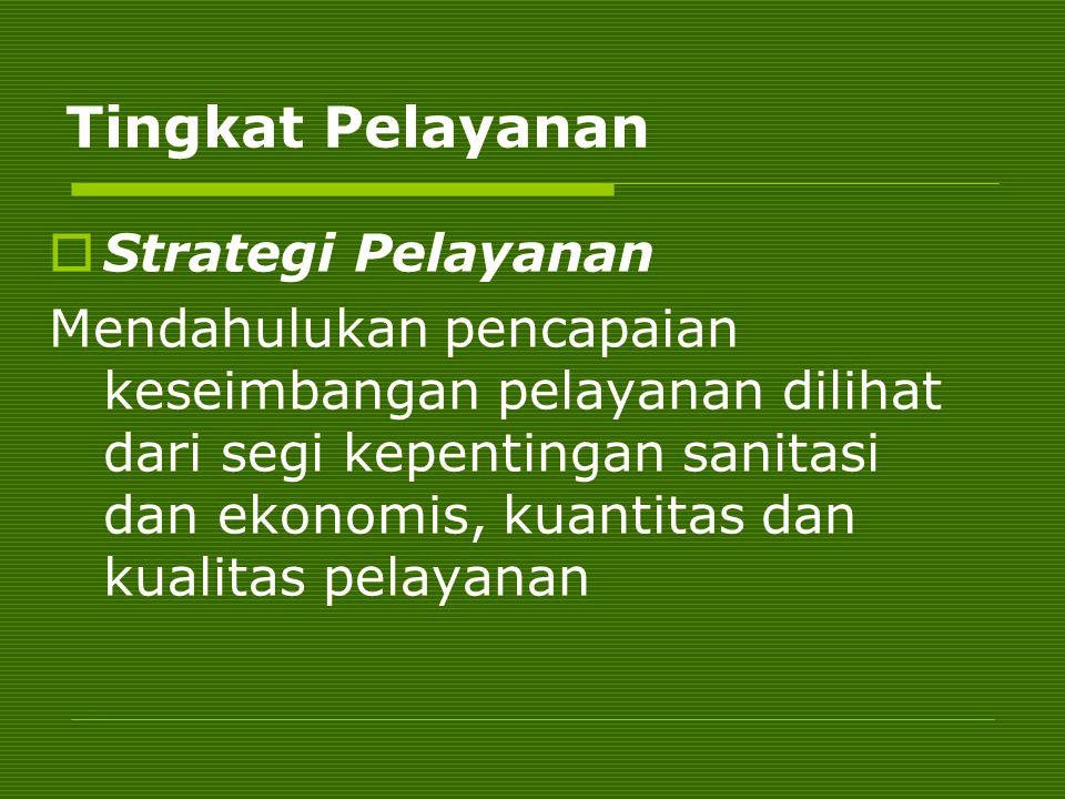 Tingkat Pelayanan  Strategi Pelayanan Mendahulukan pencapaian keseimbangan pelayanan dilihat dari segi kepentingan sanitasi dan ekonomis, kuantitas d