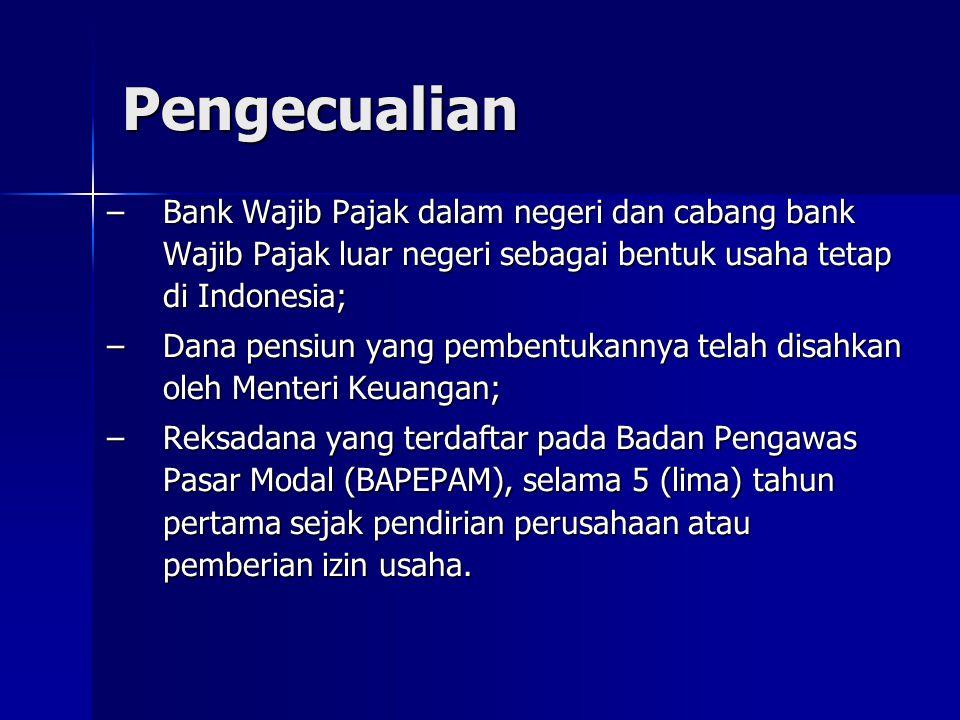 Pengecualian –Bank Wajib Pajak dalam negeri dan cabang bank Wajib Pajak luar negeri sebagai bentuk usaha tetap di Indonesia; –Dana pensiun yang pemben