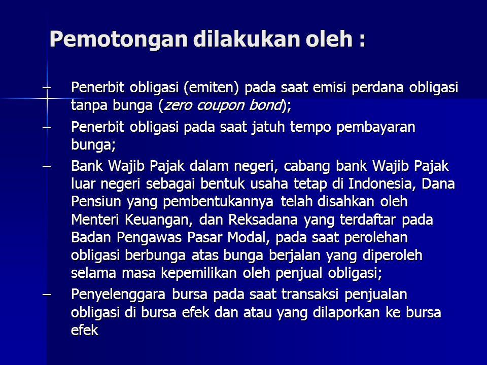 Pemotongan dilakukan oleh : –Penerbit obligasi (emiten) pada saat emisi perdana obligasi tanpa bunga (zero coupon bond); –Penerbit obligasi pada saat