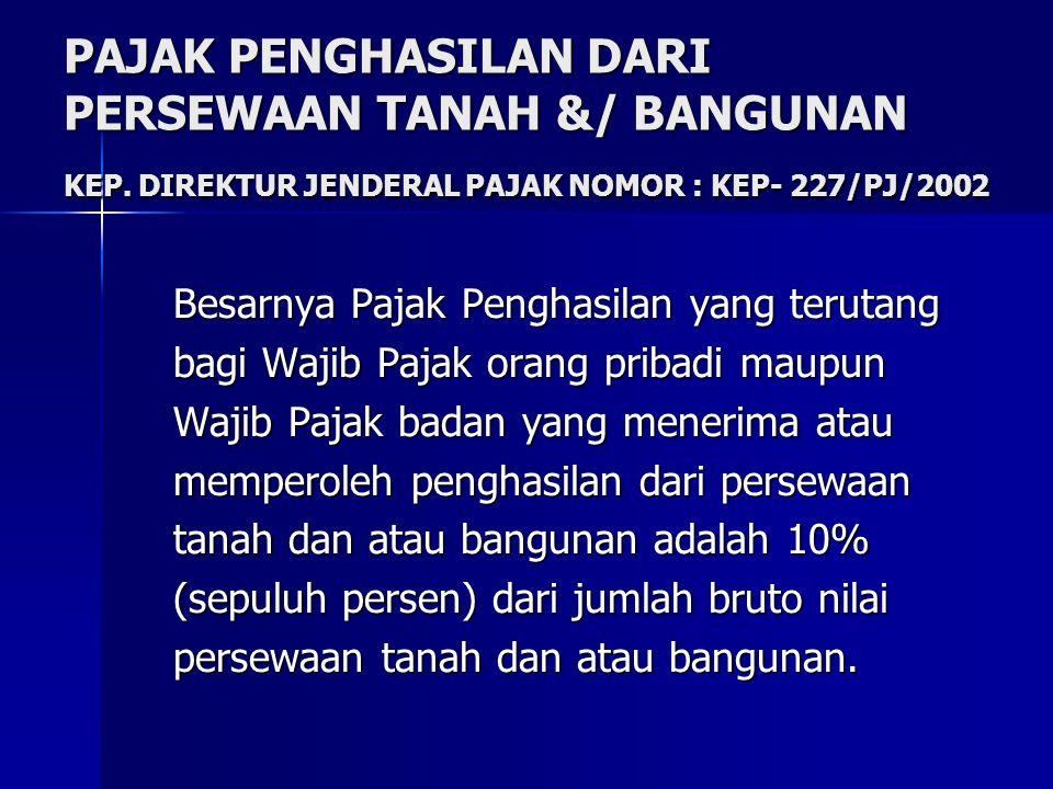 PAJAK PENGHASILAN DARI PERSEWAAN TANAH &/ BANGUNAN KEP. DIREKTUR JENDERAL PAJAK NOMOR : KEP- 227/PJ/2002 Besarnya Pajak Penghasilan yang terutang bagi
