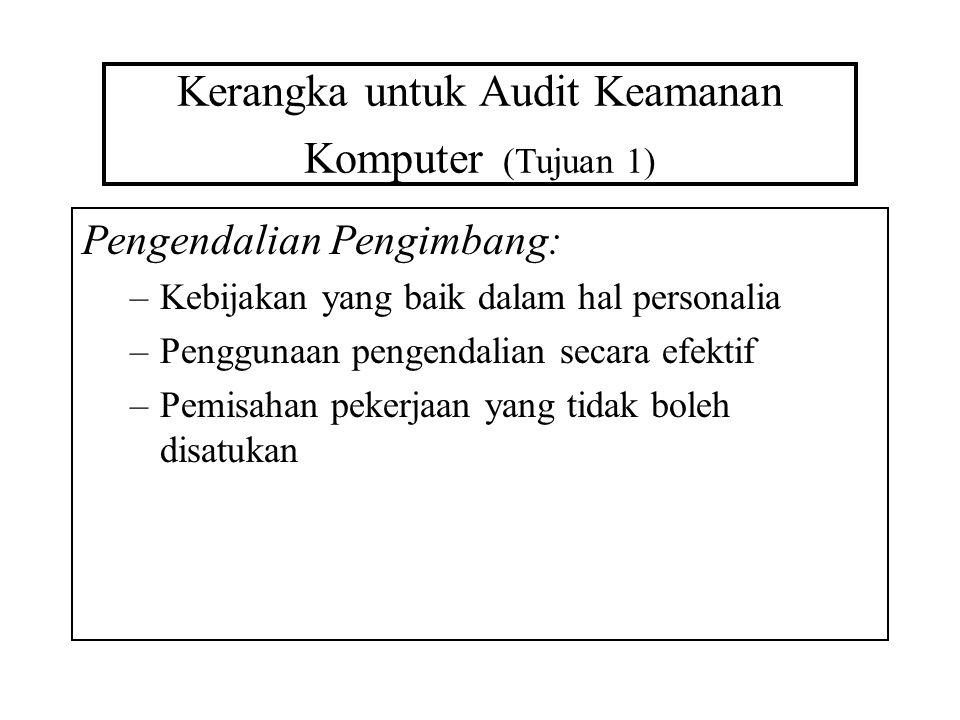 Kerangka untuk Audit Keamanan Komputer (Tujuan 1) Pengendalian Pengimbang: –Kebijakan yang baik dalam hal personalia –Penggunaan pengendalian secara e