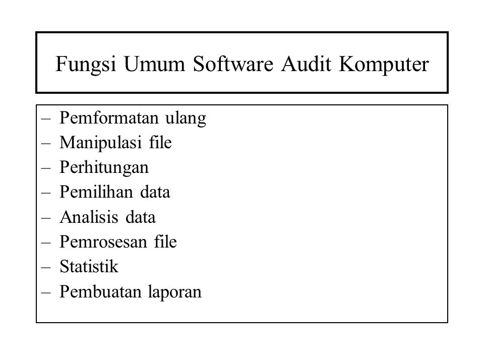 Fungsi Umum Software Audit Komputer –Pemformatan ulang –Manipulasi file –Perhitungan –Pemilihan data –Analisis data –Pemrosesan file –Statistik –Pembu
