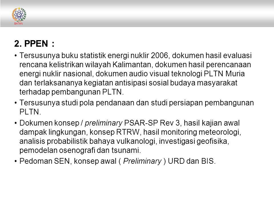 BATAN 2. PPEN : Tersusunya buku statistik energi nuklir 2006, dokumen hasil evaluasi rencana kelistrikan wilayah Kalimantan, dokumen hasil perencanaan
