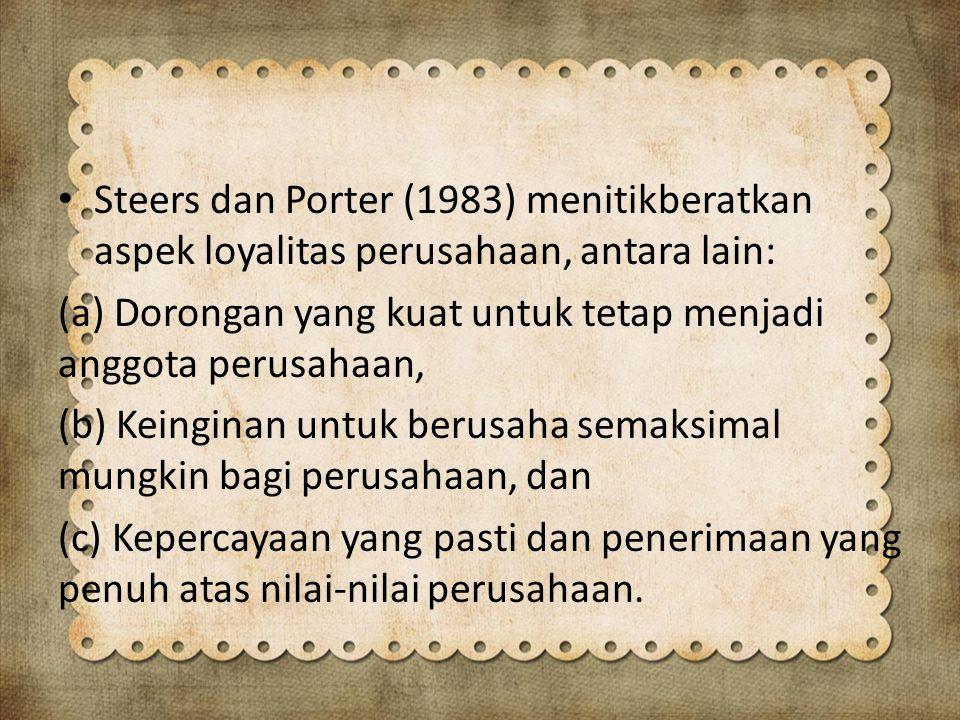 Steers dan Porter (1983) menitikberatkan aspek loyalitas perusahaan, antara lain: (a) Dorongan yang kuat untuk tetap menjadi anggota perusahaan, (b) Keinginan untuk berusaha semaksimal mungkin bagi perusahaan, dan (c) Kepercayaan yang pasti dan penerimaan yang penuh atas nilai-nilai perusahaan.