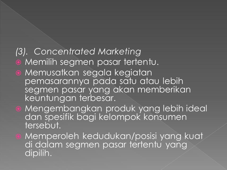 (3). Concentrated Marketing  Memilih segmen pasar tertentu.  Memusatkan segala kegiatan pemasarannya pada satu atau lebih segmen pasar yang akan mem