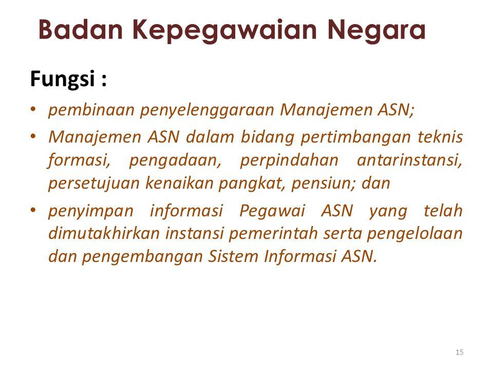 Badan Kepegawaian Negara Fungsi : pembinaan penyelenggaraan Manajemen ASN; Manajemen ASN dalam bidang pertimbangan teknis formasi, pengadaan, perpinda
