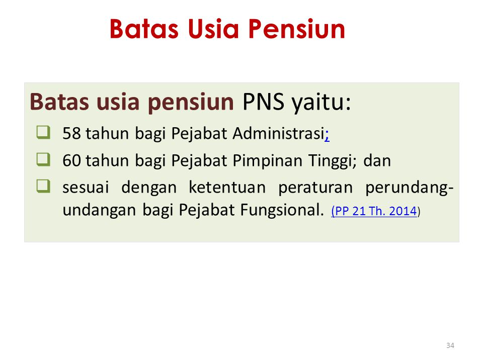 Batas Usia Pensiun Batas usia pensiun PNS yaitu:  58 tahun bagi Pejabat Administrasi;;  60 tahun bagi Pejabat Pimpinan Tinggi; dan  sesuai dengan k