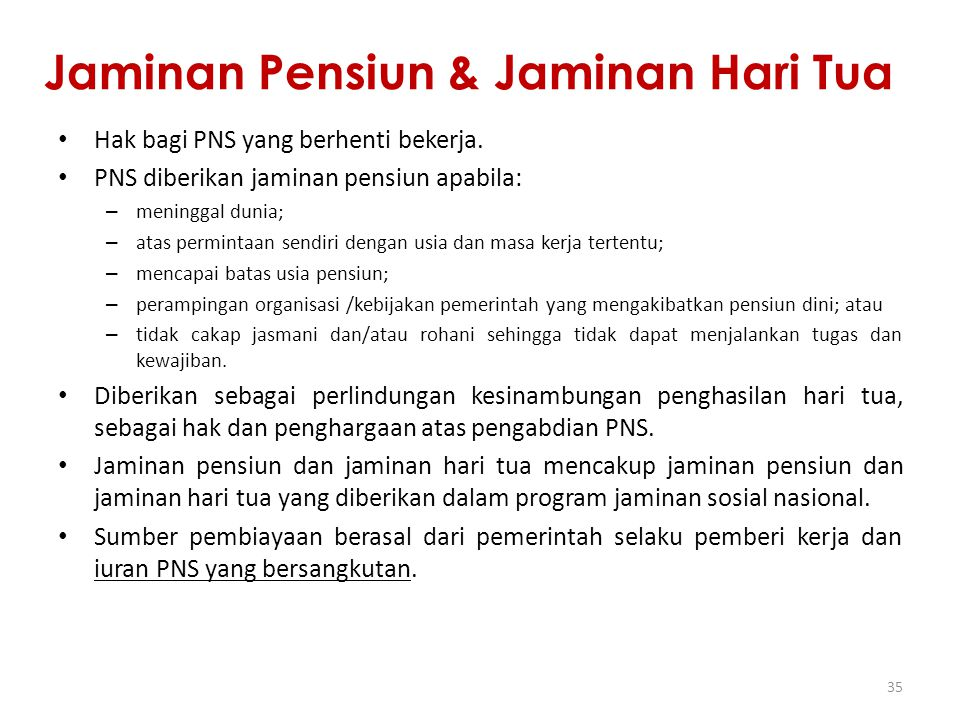 Jaminan Pensiun & Jaminan Hari Tua Hak bagi PNS yang berhenti bekerja. PNS diberikan jaminan pensiun apabila: – meninggal dunia; – atas permintaan sen
