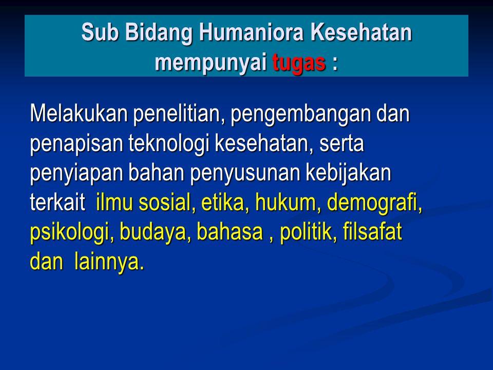 Sub Bidang Humaniora Kesehatan mempunyai tugas : Melakukan penelitian, pengembangan dan penapisan teknologi kesehatan, serta penyiapan bahan penyusuna