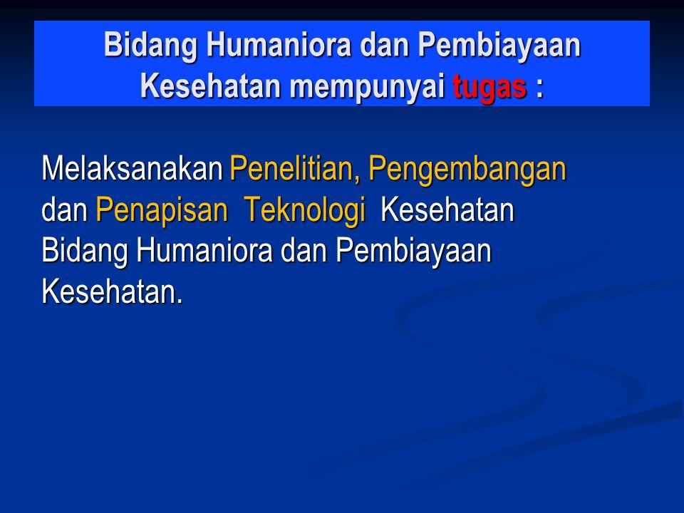 Bidang Humaniora dan Pembiayaan Kesehatan mempunyai tugas : Melaksanakan Penelitian, Pengembangan dan Penapisan Teknologi Kesehatan Bidang Humaniora d