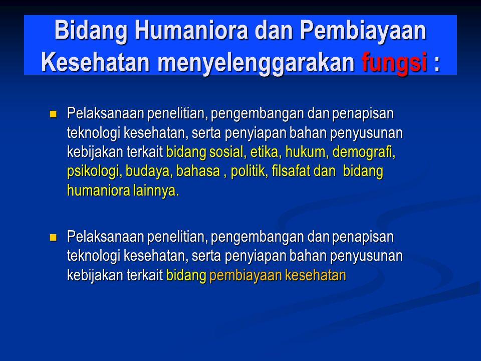 Bidang Humaniora dan Pembiayaan Kesehatan menyelenggarakan fungsi : Pelaksanaan penelitian, pengembangan dan penapisan teknologi kesehatan, serta peny