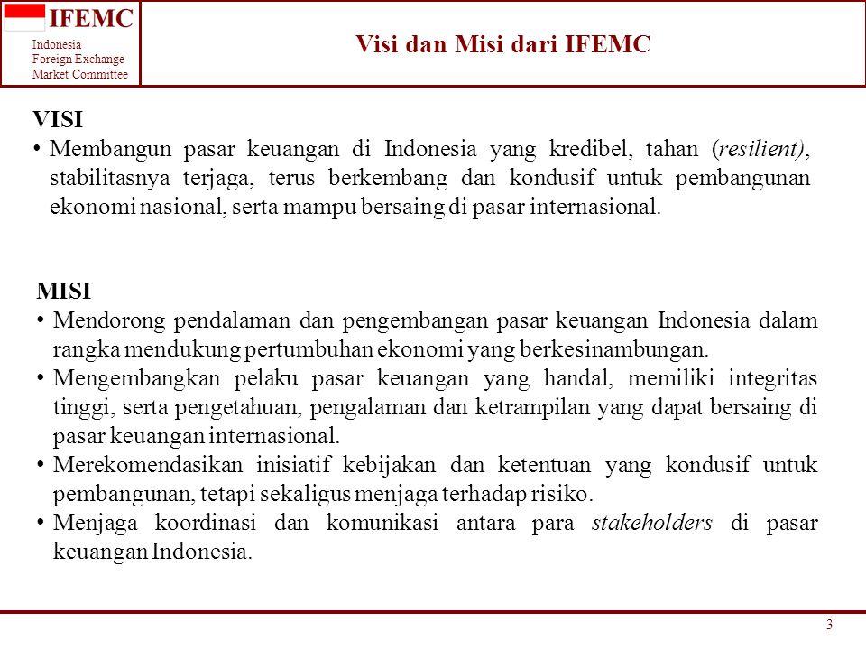 Indonesia Foreign Exchange Market Committee Sebagai forum untuk membahas isu dan praktek terkait pendalaman dan pengembangan pasar keuangan Indonesia, termasuk dampak dari pasar keuangan internasional; Menyiapkan rekomendasi terhadap isu dan praktek di pasar keuangan dalam rangka pendalaman dan pengembangan pasar keuangan; Sebagai wadah komunikasi dan koordinasi antara pelaku pasar, asosiasi yang terkait pasar keuangan, BI dan OJK, serta instansi lain di dalam dan luar negeri; Meningkatkan kualitas dari manajemen risiko di pasar keuangan; Meningkatkan profesionalisme, pengetahuan dan pemahaman pelaku pasar tentang pasar keuangan, baik praktek maupun teori; Melakukan review dan memberi endorsement terhadap Market Conduct; Menjalankan fungsi mediasi bilamana terjadi dispute atas pelanggaran Market Conduct; Sewaktu-waktu membentuk working group yang dapat fokus pada area spesifik di pasar keuangan, di mana IFEMC berfungsi sebagai Steering Committee; Bekerja sama dengan organisasi / asosiasi lain yang terkait dengan pasar keuangan (seperti ACI Indonesia, Himdasun, ASPI, ABKI, dll.) 4 Tujuan dari IFEMC