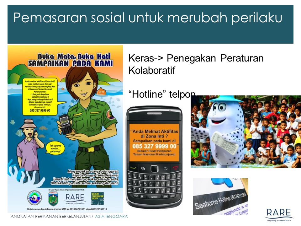 ANGKATAN PERIKANAN BERKELANJUTAN/ ASIA TENGGARA Pemasaran sosial untuk merubah perilaku Keras-> Penegakan Peraturan Kolaboratif Hotline telpon