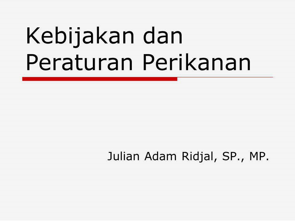 Kebijakan dan Peraturan Perikanan Julian Adam Ridjal, SP., MP.