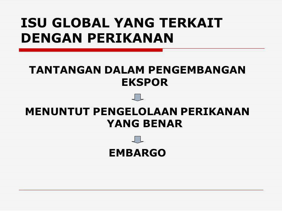 ISU GLOBAL YANG TERKAIT DENGAN PERIKANAN TANTANGAN DALAM PENGEMBANGAN EKSPOR MENUNTUT PENGELOLAAN PERIKANAN YANG BENAR EMBARGO