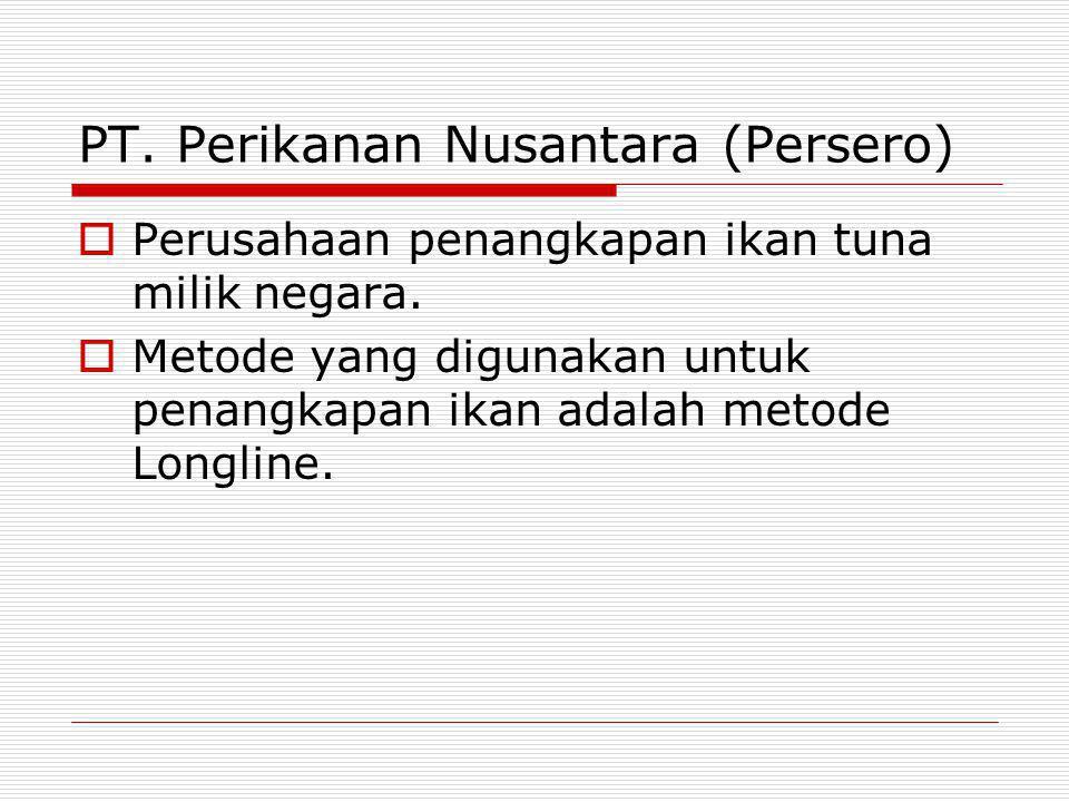 PT.Perikanan Nusantara (Persero)  Perusahaan penangkapan ikan tuna milik negara.