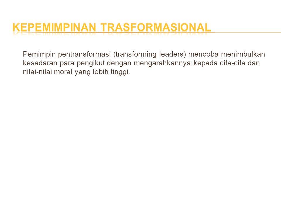 Pemimpin pentransformasi (transforming leaders) mencoba menimbulkan kesadaran para pengikut dengan mengarahkannya kepada cita-cita dan nilai-nilai mor