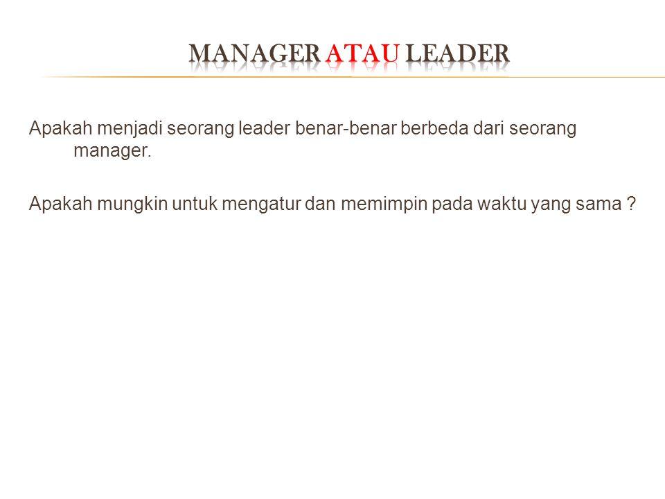 Apakah menjadi seorang leader benar-benar berbeda dari seorang manager. Apakah mungkin untuk mengatur dan memimpin pada waktu yang sama ?