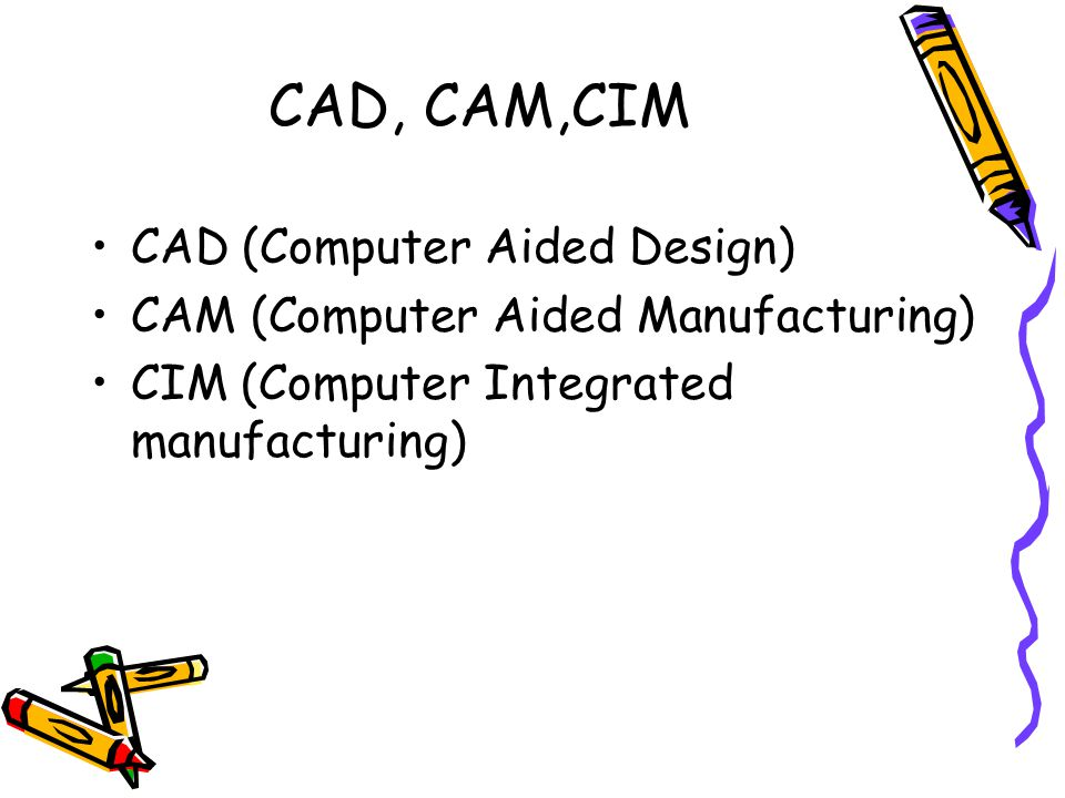 CAD, CAM,CIM CAD (Computer Aided Design) CAM (Computer Aided Manufacturing) CIM (Computer Integrated manufacturing)