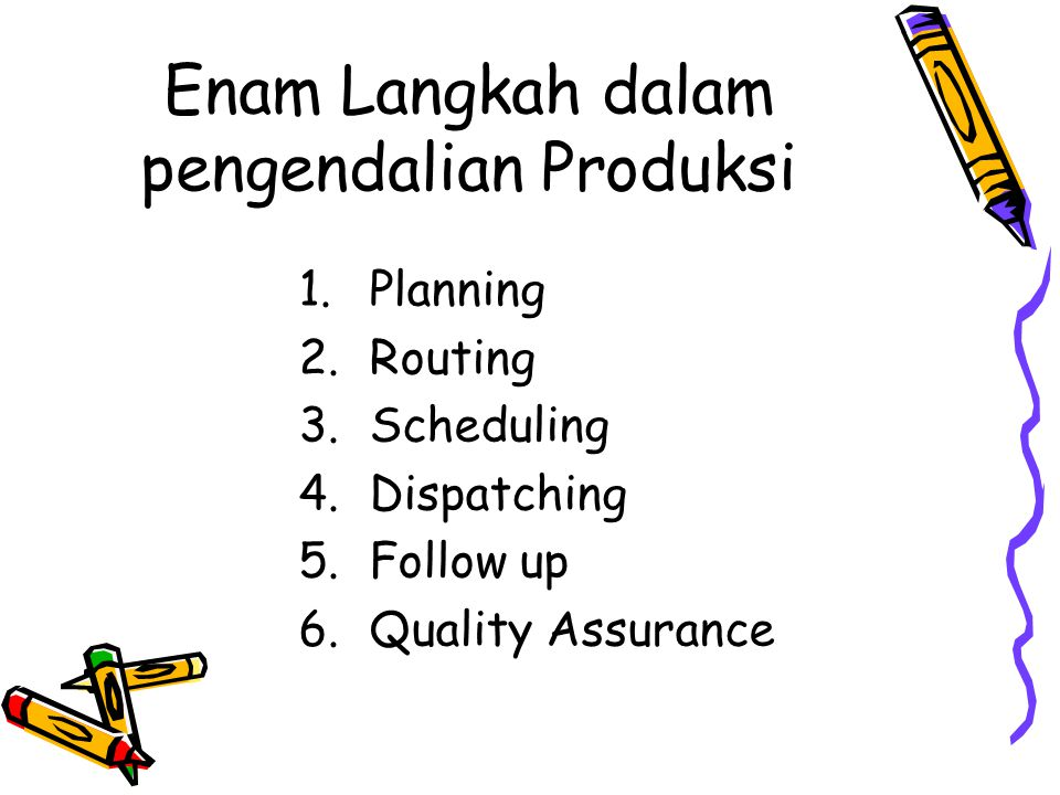 Enam Langkah dalam pengendalian Produksi 1.Planning 2.Routing 3.Scheduling 4.Dispatching 5.Follow up 6.Quality Assurance