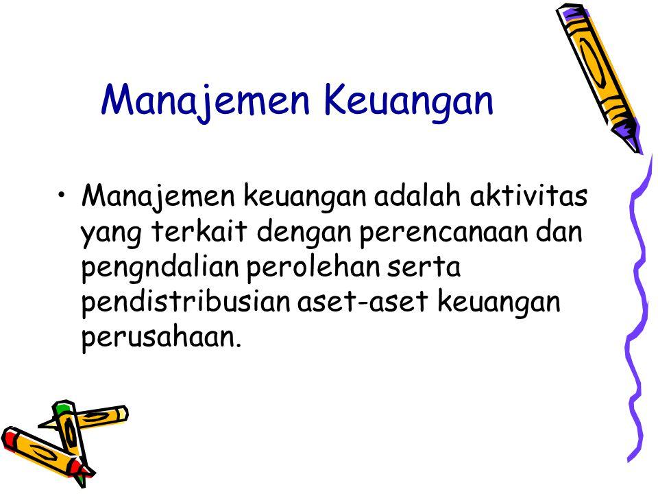 Manajemen Keuangan Manajemen keuangan adalah aktivitas yang terkait dengan perencanaan dan pengndalian perolehan serta pendistribusian aset-aset keuan