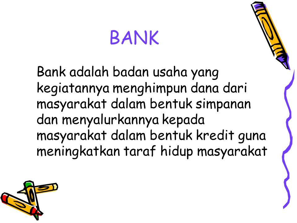 BANK Bank adalah badan usaha yang kegiatannya menghimpun dana dari masyarakat dalam bentuk simpanan dan menyalurkannya kepada masyarakat dalam bentuk