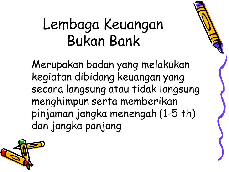 Lembaga Keuangan Bukan Bank Merupakan badan yang melakukan kegiatan dibidang keuangan yang secara langsung atau tidak langsung menghimpun serta member