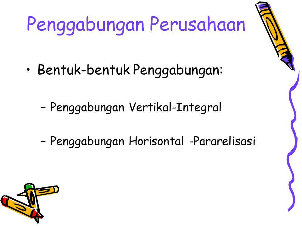 Penggabungan Perusahaan Bentuk-bentuk Penggabungan: –Penggabungan Vertikal-Integral –Penggabungan Horisontal -Pararelisasi