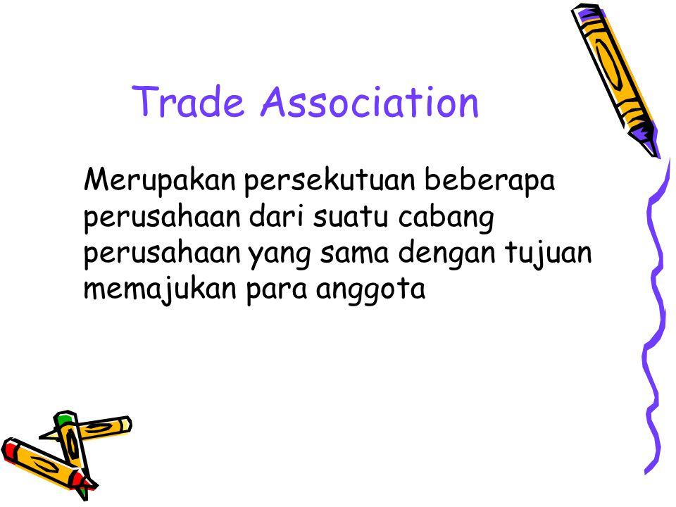 Trade Association Merupakan persekutuan beberapa perusahaan dari suatu cabang perusahaan yang sama dengan tujuan memajukan para anggota