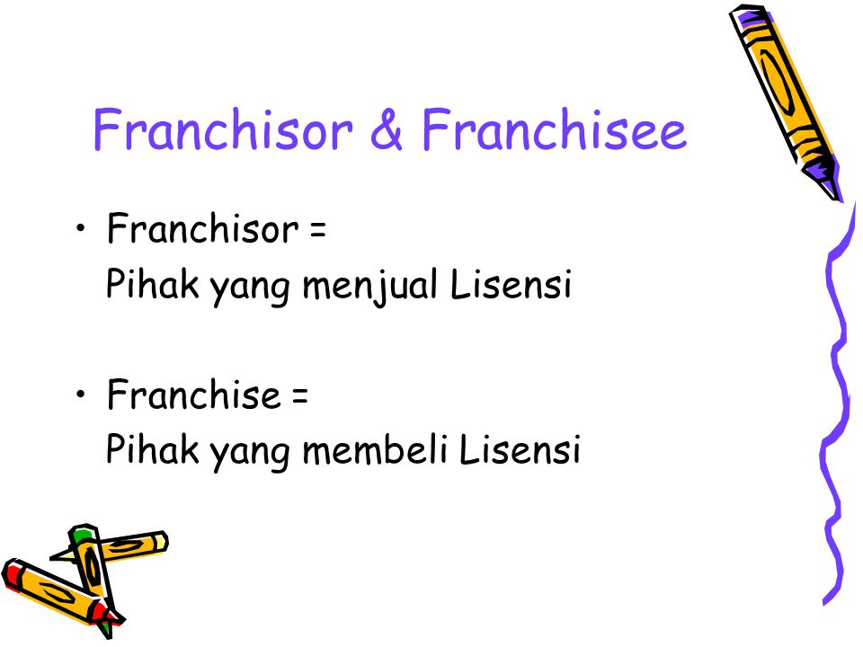 Franchisor & Franchisee Franchisor = Pihak yang menjual Lisensi Franchise = Pihak yang membeli Lisensi