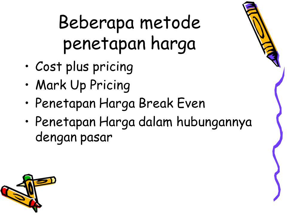 Beberapa metode penetapan harga Cost plus pricing Mark Up Pricing Penetapan Harga Break Even Penetapan Harga dalam hubungannya dengan pasar