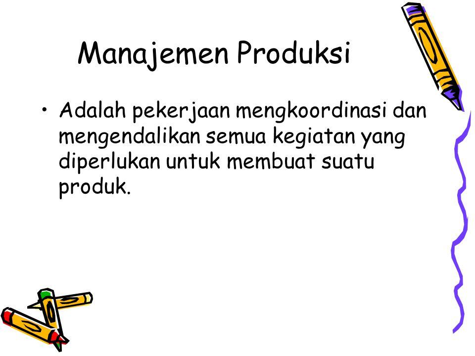Manajemen Produksi Adalah pekerjaan mengkoordinasi dan mengendalikan semua kegiatan yang diperlukan untuk membuat suatu produk.